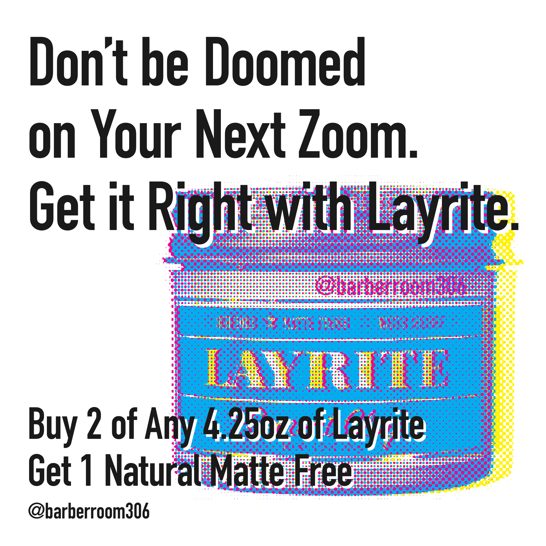 Don't be Doomed  on Your Next Zoom. Get it Right with Layrite. Buy 2 of Any 4.25oz of Layrite Get 1 Natural Matte Free